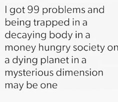 I got 99 problems and being trapped in a decaying body in a money hungry society on a dying planet in a mysterious dimension may be one.