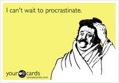 I can't wait to procrastinate.