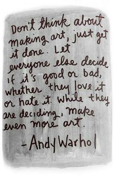 Andy Worhol...I think we all should live our lives like this...keep being who we are and doing what we love no matter what people say...<3