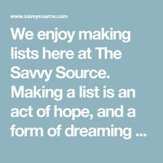 We enjoy making lists here at The Savvy Source. Making a list is an act of hope, and a form of dreaming as well as planning.  These years before kindergarten and the forward march of school years are precious and irreplaceable. Never again will we have so much plain old free time with these adorables of ours. So here's a list of lots of stuff we hope to do with them, make possible for them, show them and teach them before they head off to (gasp!) elementary school.  And if we don't get…