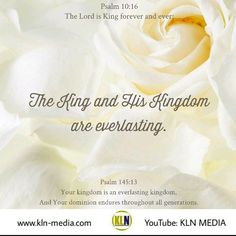 Kingdom Living Now  The King and His Kingdom are everlasting.  Psalm 10:16 The Lord is King forever and ever; The nations have perished out of His land.  Psalm 29:10 The Lord sat enthroned at the Flood, And the Lord sits as King forever.  Jeremiah 10:10 But the Lord is the true God; He is the living God and the everlasting King. At His wrath the earth will tremble, And the nations will not be able to endure His indignation.  1 Timothy 1:17 Now to the King eternal, immortal, invisible, to God…