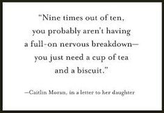 Nine times out of ten, you probably aren't having a full-on nervous breakdown—you just need a cup of tea and a biscuit. - Caitlin Moran