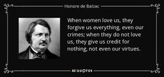 When women love us, they forgive us everything, even our crimes; when they do not love us, they give us credit for nothing, not even our virtues.