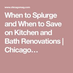 When to Splurge and When to Save on Kitchen and Bath Renovations   Chicago…