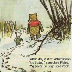 """What day is it?"", asked Winnie the Pooh ""It's today,"" squeaked Piglet ""My favourite day,"" said Pooh"" day,"" said Pooh"""