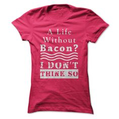 A Life without Bacon? I DON'T Think So.  Ladies Pink bacon Lover Tee from SunFrog. Everybody LOVES Bacon!