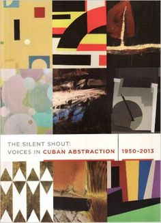 The Silent Shout: Voices in Cuban Abstraction 1950 -2013: Sandu Darie, Carlos Garcia, Luis Enrique Lopez, Raul Martinez, Pedro de Oraa, Jose Rosabal, Lolo Soldevilla, Jose Angel Vincench, Hugo Consuegra: Amazon.com: Books