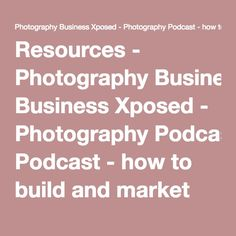Resources - Photography Business Xposed - Photography Podcast - how to build and market your portrait and wedding photography business