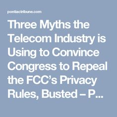 Three Myths the Telecom Industry is Using to Convince Congress to Repeal the FCC's Privacy Rules, Busted – Pontiac Tribune