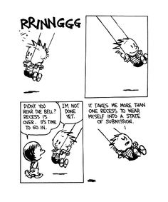 "Ahh, Bill Waterson's Calvin and Hobbes.  ""I go to school, but I never learn what I want to know."" —Calvin"