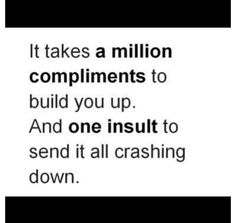 It takes a million compliments to build you up. And one insult to send it all crashing down.
