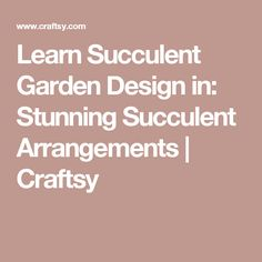 Learn Succulent Garden Design in: Stunning Succulent Arrangements    | Craftsy