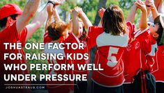 The One Factor For Raising Kids Who Perform Well Under Pressure - Joshua Straub PhD #parenting