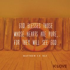 K-LOVE's Encouraging Word. God blesses those whose hearts are pure, for they will see God. Matthew 5:8 NLT