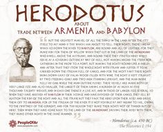 """Herodotus about trade between Armenia and Babylon The Greek historian Herodotus (c.a. 450 BC) in his work """"The Histories"""": I:194 provides some details on trade between Armenia and Babylon:  But the greatest marvel of all the things in the land after the city itself, to my mind is this which I am about to tell: Their boats, those I mean which go down the river to Babylon, are round and all of leather: for they make ribs for them of willow which they cut in the land of the Armenians who dwell…"""