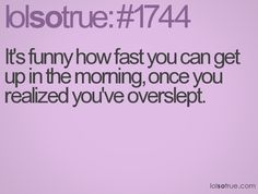 It's funny how fast you can get up in the morning, once you realized you've overslept.