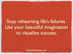 """""""Stop rehearsing life's failures.  Use your beautiful imagination to visualize success."""""""