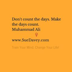 Make each day count! xo www.SueDavey.com Train Your Mind. Change Your Life!
