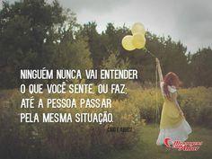 Ninguém nunca vai entender o que você sente ou faz, até a pessoa passar pela mesma situação. #ninguem #entender #sentir #situacao
