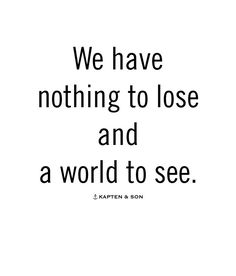 We have nothing to lose and a world to see   quote