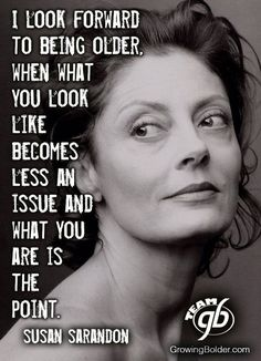 May we all look forward to aging like Susan Sarandon! Life Quotes Love, Great Quotes, Quotes To Live By, Me Quotes, Motivational Quotes, Inspirational Quotes, The Words, Affirmations, Aging Quotes