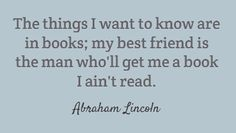 The things I want to know are in books; my best friend is the man who'll get me a book I ain't read. -Abraham Lincoln