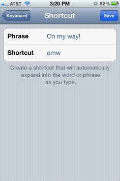 iPhone users: Do you find yourself typing the same thing a million times a day? Go to Settings > General > Keyboard and look for Shortcuts after you scroll down just a bit. Then just enter the phrase and appropriate shortcut, and the next time you type that shortcut the phrase will appear. This is particularly handy for things like BRB or your email address.