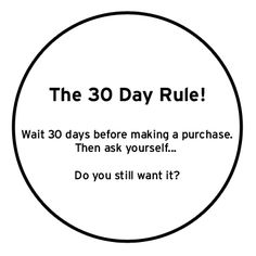 the 30 Day Rule - when considering an unnecessary purchase wait 30 days & then ask yourself if you still want it