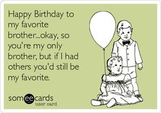 Free, Birthday Ecard: Happy Birthday to my favorite brother...okay, so you're my only brother, but if I had others you'd still be my favorite.