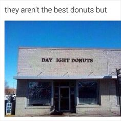 They aren't the best donuts but.....
