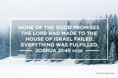 """None of the good promises the LORD had made to the house of Israel failed. Everything was fulfilled."" {Joshua 21:45 HCSB}"