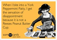 When I bite into a York Peppermint Patty, I get the sensation of disappointment because it is not a Reeses Peanut Butter Cup.