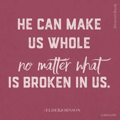 He can make us whole, no matter what is broken in us.   Elder Johnson