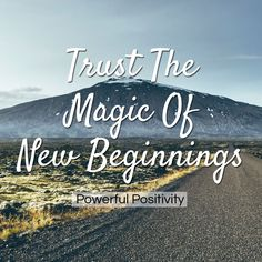 Trust the magic of new beginnings // Powerful Positivity