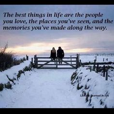 The best things in life are the people you love, the places you've seen, and the memories you've made along the way.