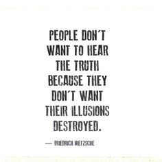 """People don't want to hear the truth because they don't want their illusions destroyed."" - Friedrich Nietzsche To bad.i am a huge fan of truth. Now Quotes, Words Quotes, Great Quotes, Wise Words, Quotes To Live By, Motivational Quotes, Life Quotes, Inspirational Quotes, Sayings"