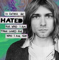 """""""I'd rather be hated for who I am than loved for who I am not"""" Kurt Cobain"""