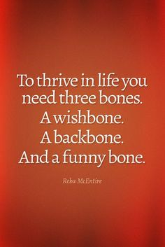 Wisdom Quote: To Thrive In Life You Need Three Bones. To thrive in life you need three bones, a wishbone, a backbone and a funny bone.To thrive in life you need three bones, a wishbone, a backbone and a funny bone. Funny Motivational Quotes, Quotable Quotes, Wisdom Quotes, Great Quotes, Quotes To Live By, Inspiring Quotes, Awesome Quotes, Inspirational Qoutes, Work Quotes