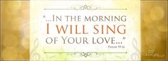 """...in the morning I will sing of your love...""  Psalm 59:16"