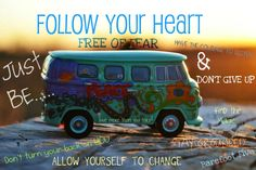Follow your heart FREE of fear & have the courage to change