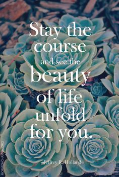 """Good things are ahead! LDS Quote: """"The the course and see the beauty of life unfold for you."""" —Jeffrey R. Holland"""