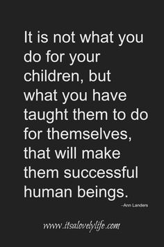 mom quotes 5 Inspirational Quotes To Make Your Life Better Teach your children to do for themselves. Quotes For Kids, Family Quotes, Great Quotes, Quotes To Live By, Life Quotes, Children Quotes Inspirational, Quotes About Your Children, Inspire Quotes, Inspirational Thoughts