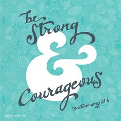 Be strong and courageous.  Do not be afraid or terrified because of them, for the Lord your God goes with you; He will never leave you nor forsake you. Deuteronomy 31:6