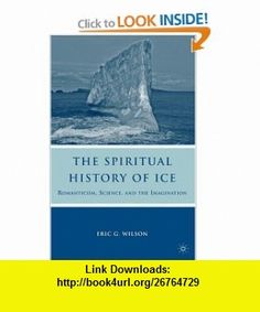 The Spiritual History of Ice Romanticism, Science, and the Imagination (9780230619715) Eric G. Wilson , ISBN-10: 0230619711  , ISBN-13: 978-0230619715 ,  , tutorials , pdf , ebook , torrent , downloads , rapidshare , filesonic , hotfile , megaupload , fileserve