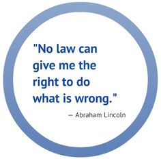 """""""No law can give me the right to do what is wrong."""" - Abraham Lincoln"""
