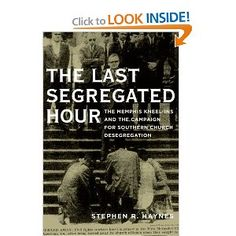 The Last Segregated Hour: The Memphis Kneel-Ins and the Campaign for Southern Church Desegregation by Stephen R. Haynes