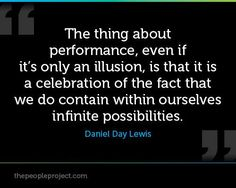 The thing about performance, even if it's only an illusion, is that it is a celebration of the fact that we do contain within ourselves infinite possibilities. Acting Quotes, Acting Tips, Great Quotes, Me Quotes, Inspirational Quotes, Drama Theatre, Daniel Day, Day Lewis, Actor Studio