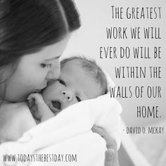 The greatest work we will ever do will be within the walls of our home - David O. Mckay