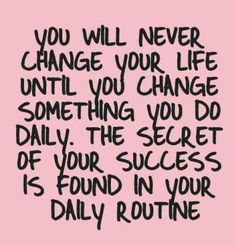 Change what you do daily + change your life.