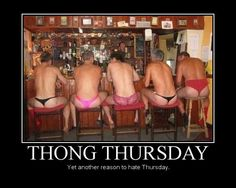 Funny Thursday Comments | Thong Thursday - Yet another reason to hate Thursday.
